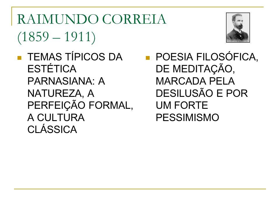 RAIMUNDO CORREIA (1859 – 1911) TEMAS TÍPICOS DA ESTÉTICA PARNASIANA: A NATUREZA, A PERFEIÇÃO FORMAL, A CULTURA CLÁSSICA POESIA FILOSÓFICA, DE MEDITAÇÃ