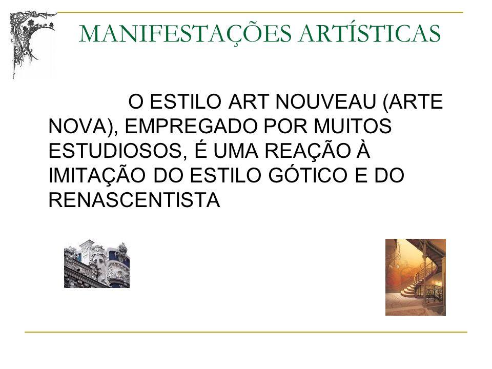 MANIFESTAÇÕES ARTÍSTICAS O ESTILO ART NOUVEAU (ARTE NOVA), EMPREGADO POR MUITOS ESTUDIOSOS, É UMA REAÇÃO À IMITAÇÃO DO ESTILO GÓTICO E DO RENASCENTIST