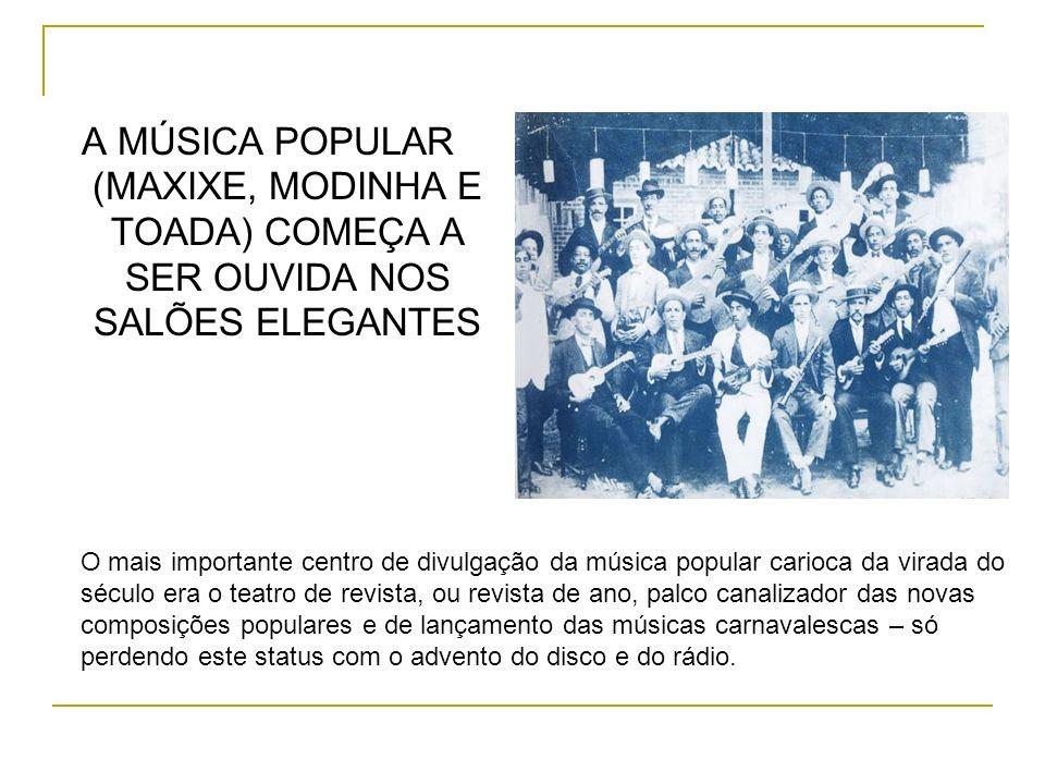 A MÚSICA POPULAR (MAXIXE, MODINHA E TOADA) COMEÇA A SER OUVIDA NOS SALÕES ELEGANTES O mais importante centro de divulgação da música popular carioca d
