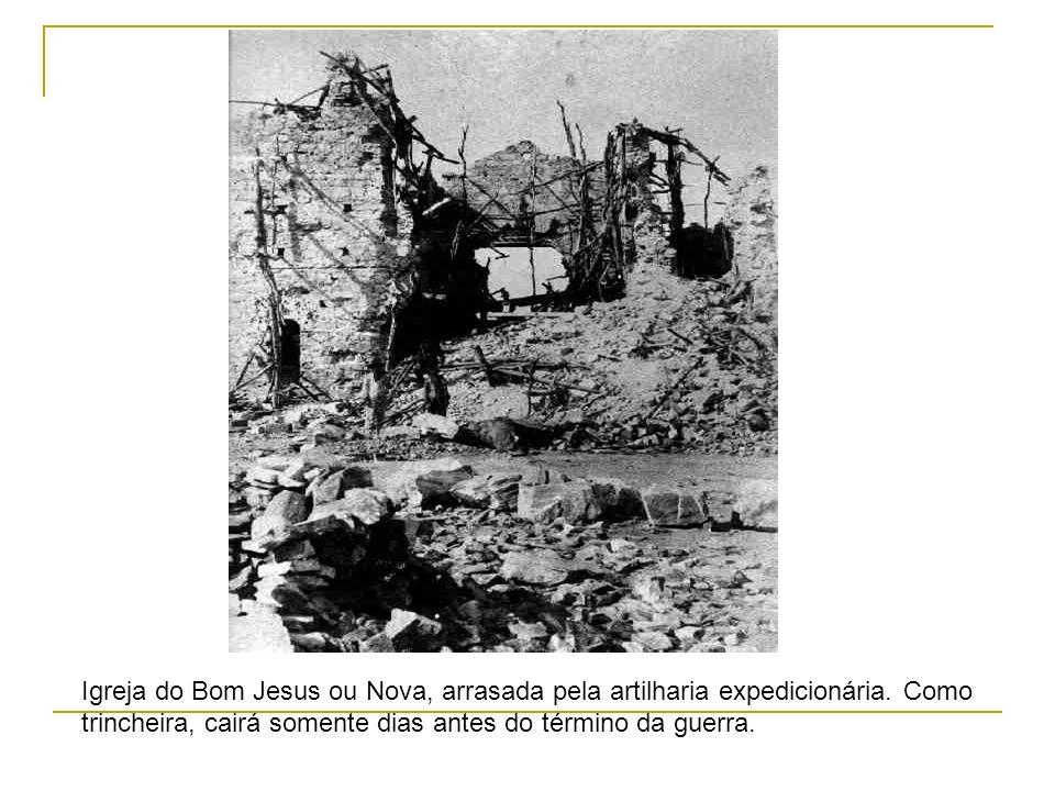 Igreja do Bom Jesus ou Nova, arrasada pela artilharia expedicionária. Como trincheira, cairá somente dias antes do término da guerra.