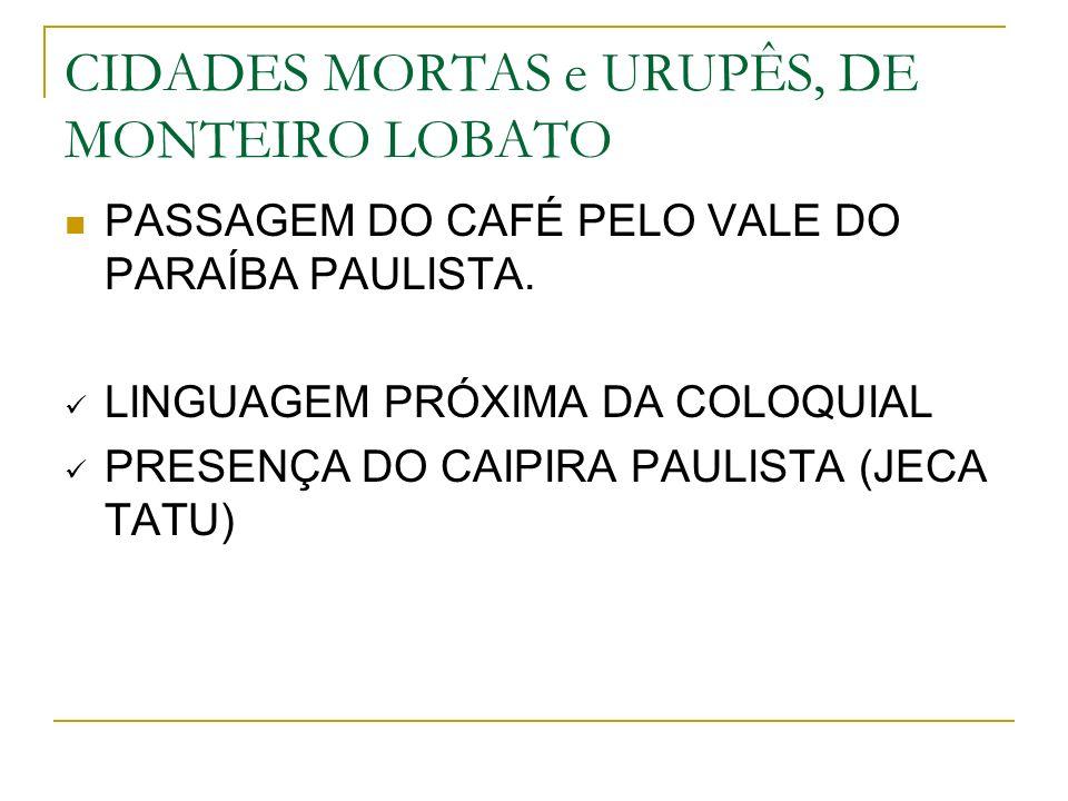 CIDADES MORTAS e URUPÊS, DE MONTEIRO LOBATO PASSAGEM DO CAFÉ PELO VALE DO PARAÍBA PAULISTA. LINGUAGEM PRÓXIMA DA COLOQUIAL PRESENÇA DO CAIPIRA PAULIST