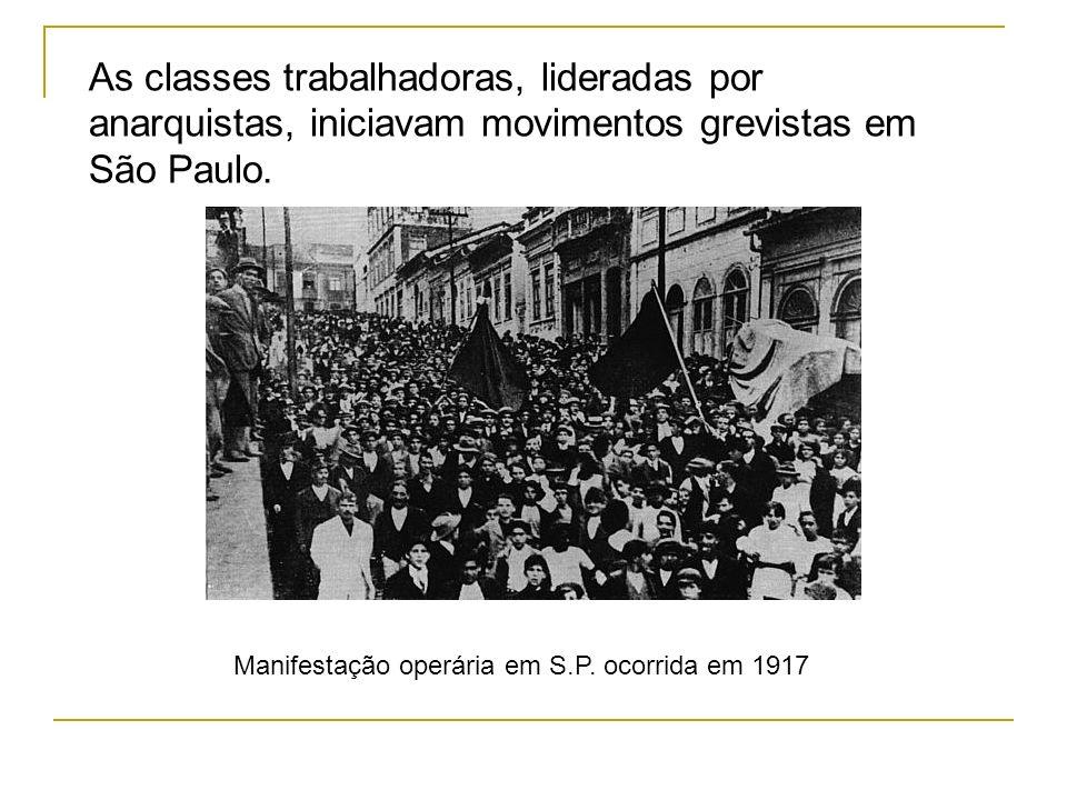 As classes trabalhadoras, lideradas por anarquistas, iniciavam movimentos grevistas em São Paulo. Manifestação operária em S.P. ocorrida em 1917