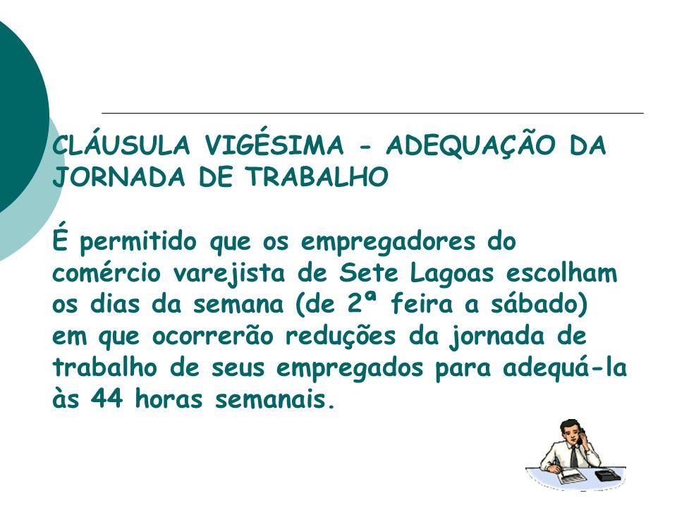 CLÁUSULA VIGÉSIMA - ADEQUAÇÃO DA JORNADA DE TRABALHO É permitido que os empregadores do comércio varejista de Sete Lagoas escolham os dias da semana (
