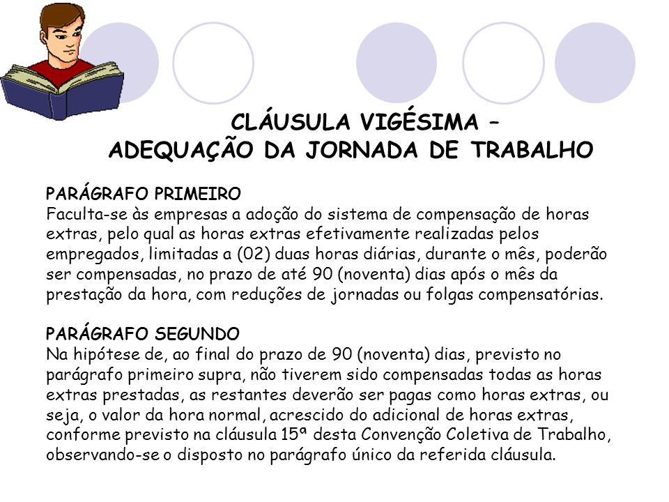 CLÁUSULA VIGÉSIMA – ADEQUAÇÃO DA JORNADA DE TRABALHO PARÁGRAFO PRIMEIRO Faculta-se às empresas a adoção do sistema de compensação de horas extras, pel