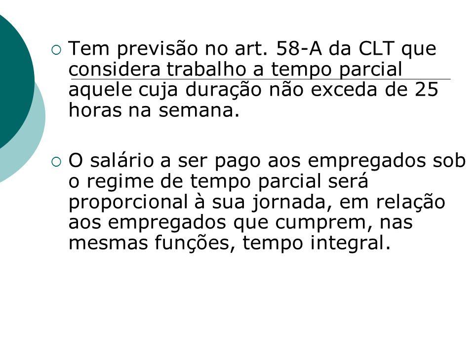 Tem previsão no art. 58-A da CLT que considera trabalho a tempo parcial aquele cuja duração não exceda de 25 horas na semana. O salário a ser pago aos