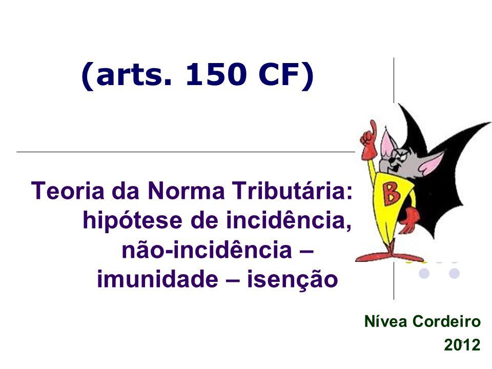 2 Nívea Cordeiro 2012 Teoria da Norma Tributária: hipótese de incidência, não-incidência – imunidade – isenção (arts. 150 CF)