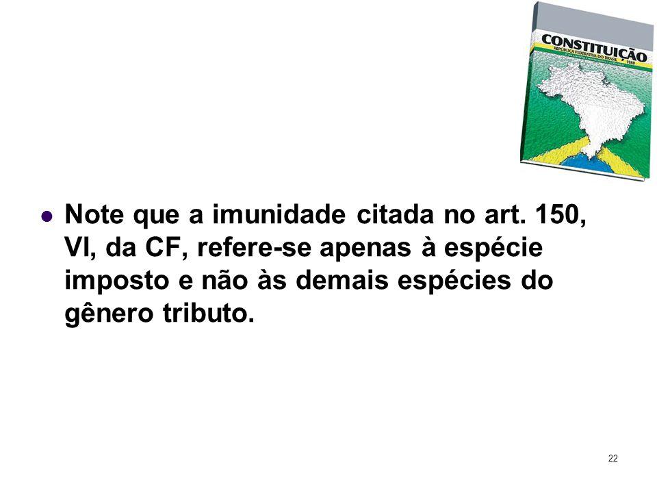 22 Note que a imunidade citada no art. 150, VI, da CF, refere-se apenas à espécie imposto e não às demais espécies do gênero tributo.