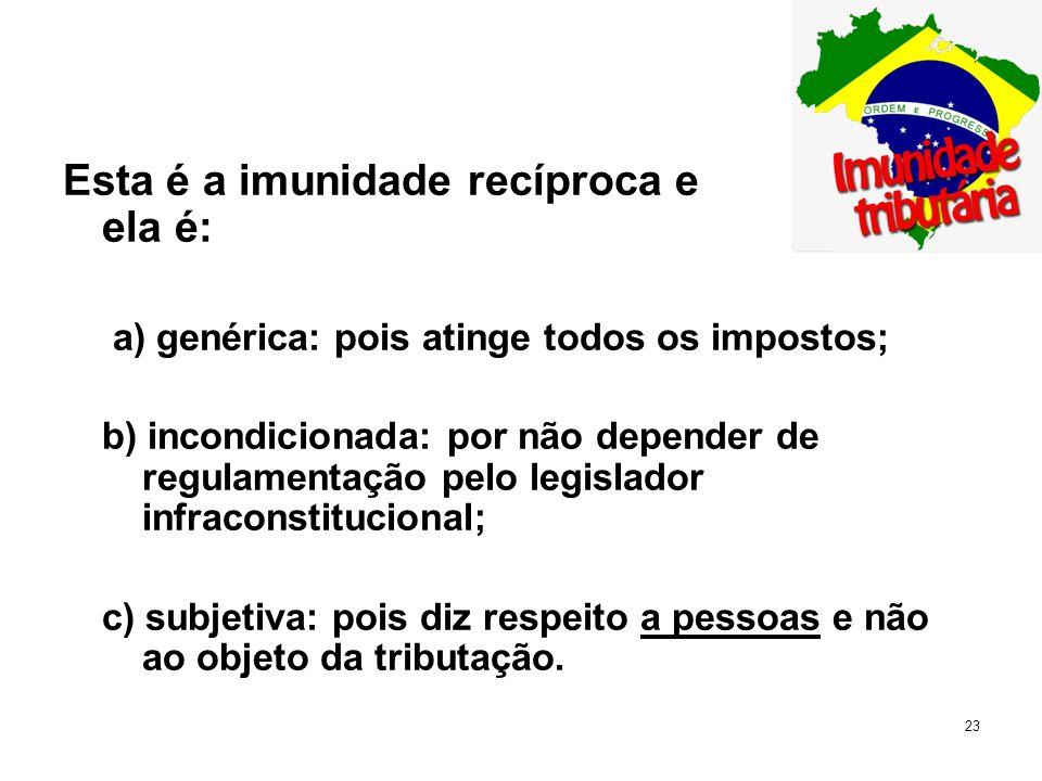 23 Esta é a imunidade recíproca e ela é: a) genérica: pois atinge todos os impostos; b) incondicionada: por não depender de regulamentação pelo legisl