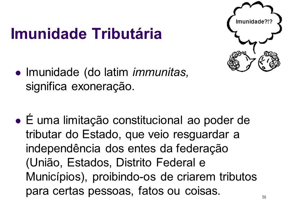 56 Imunidade Tributária Imunidade (do latim immunitas, significa exoneração. É uma limitação constitucional ao poder de tributar do Estado, que veio r