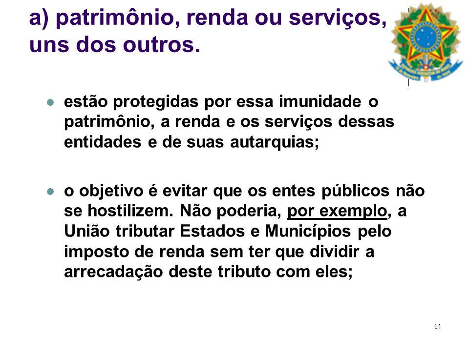 61 a) patrimônio, renda ou serviços, uns dos outros. estão protegidas por essa imunidade o patrimônio, a renda e os serviços dessas entidades e de sua