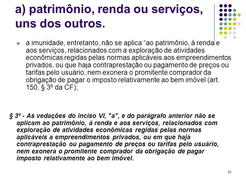 62 a) patrimônio, renda ou serviços, uns dos outros. a imunidade, entretanto, não se aplica ao patrimônio, à renda e aos serviços, relacionados com a