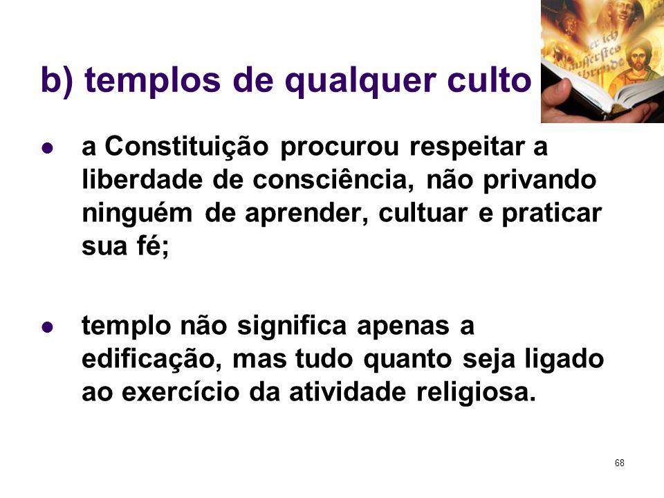 68 b) templos de qualquer culto a Constituição procurou respeitar a liberdade de consciência, não privando ninguém de aprender, cultuar e praticar sua