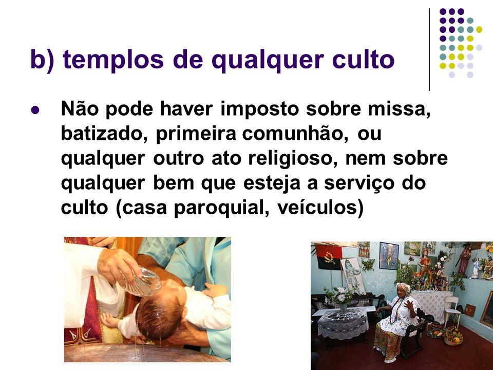 69 b) templos de qualquer culto Não pode haver imposto sobre missa, batizado, primeira comunhão, ou qualquer outro ato religioso, nem sobre qualquer b