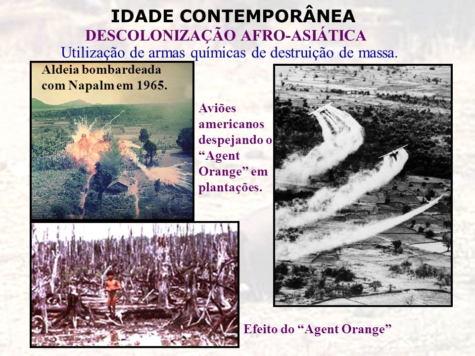 IDADE CONTEMPORÂNEA DESCOLONIZAÇÃO AFRO-ASIÁTICA Utilização de armas químicas de destruição de massa. Aldeia bombardeada com Napalm em 1965. Aviões am