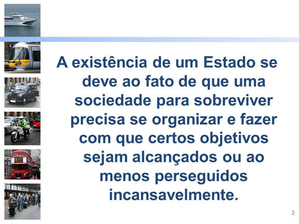 2 A existência de um Estado se deve ao fato de que uma sociedade para sobreviver precisa se organizar e fazer com que certos objetivos sejam alcançados ou ao menos perseguidos incansavelmente.