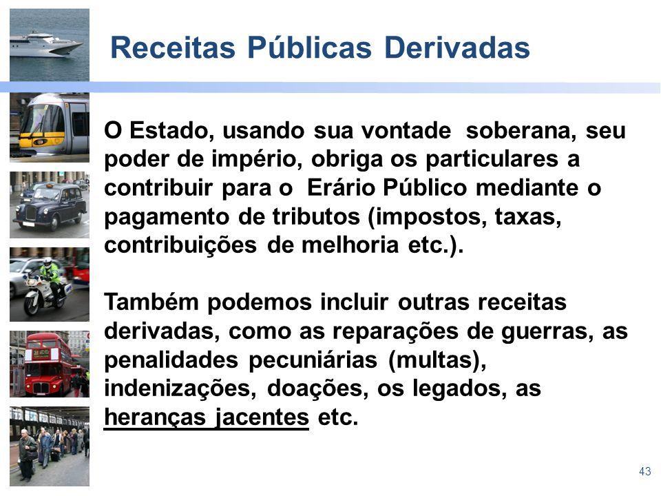 43 Receitas Públicas Derivadas O Estado, usando sua vontade soberana, seu poder de império, obriga os particulares a contribuir para o Erário Público mediante o pagamento de tributos (impostos, taxas, contribuições de melhoria etc.).