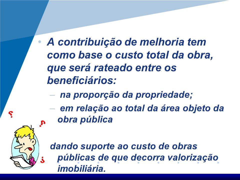 A contribuição de melhoria tem como base o custo total da obra, que será rateado entre os beneficiários: – na proporção da propriedade; – em relação a