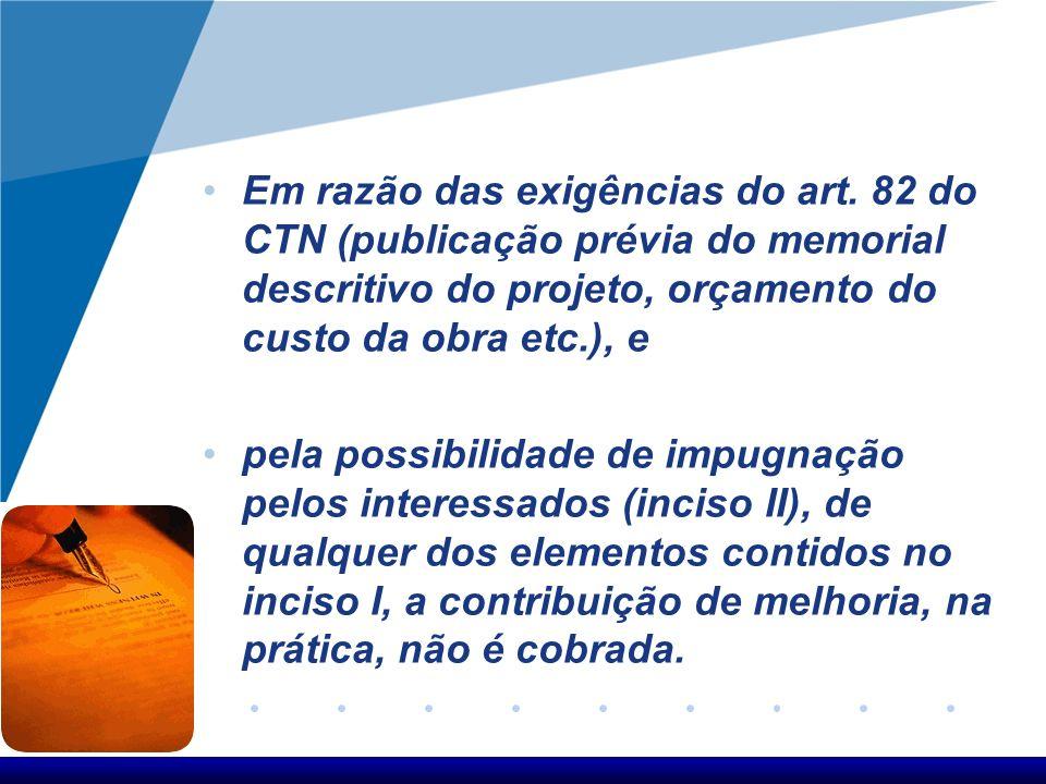 Em razão das exigências do art. 82 do CTN (publicação prévia do memorial descritivo do projeto, orçamento do custo da obra etc.), e pela possibilidade