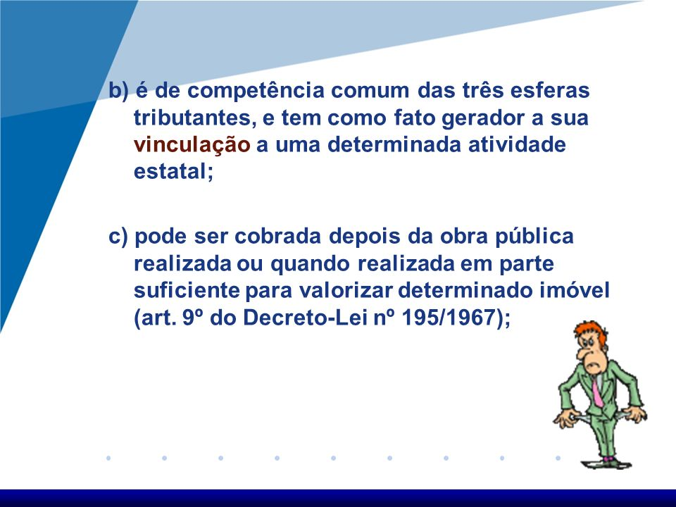 b) é de competência comum das três esferas tributantes, e tem como fato gerador a sua vinculação a uma determinada atividade estatal; c) pode ser cobr