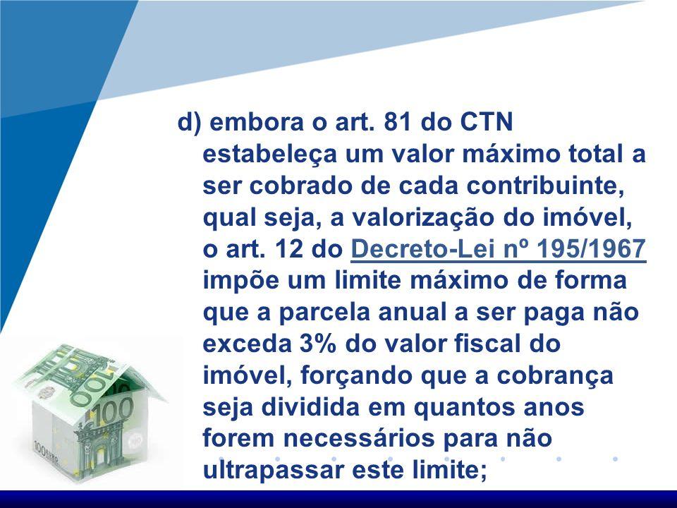 d) embora o art. 81 do CTN estabeleça um valor máximo total a ser cobrado de cada contribuinte, qual seja, a valorização do imóvel, o art. 12 do Decre