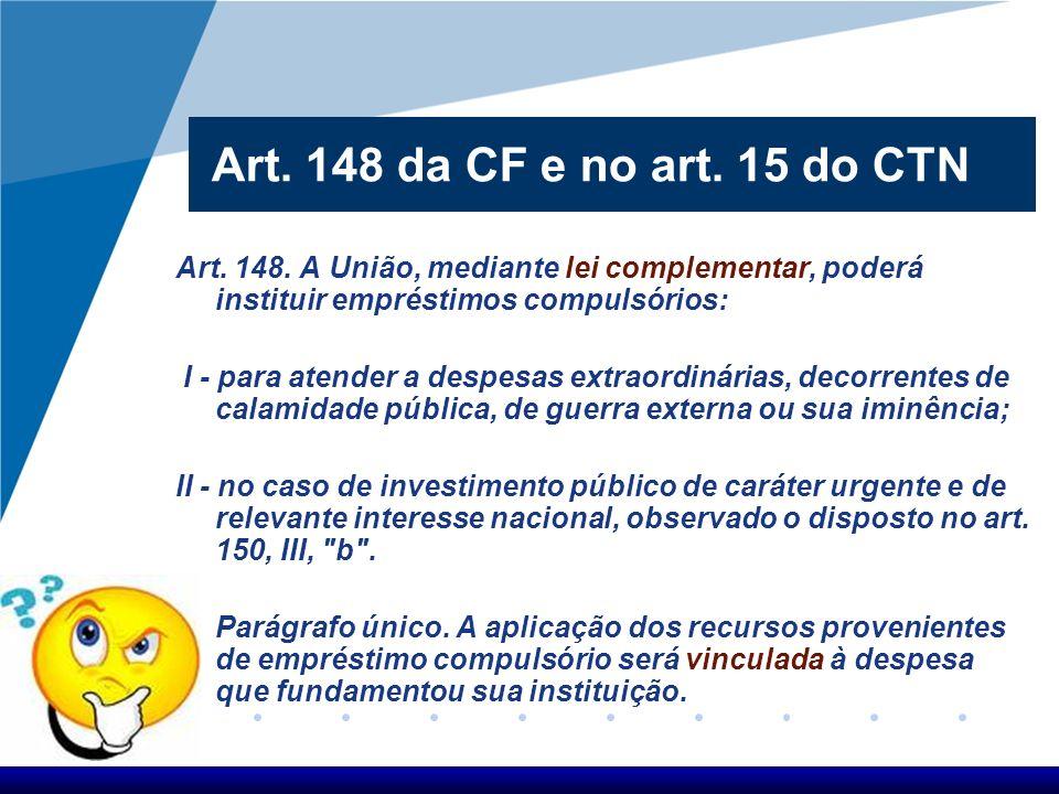 Art. 148 da CF e no art. 15 do CTN Art. 148. A União, mediante lei complementar, poderá instituir empréstimos compulsórios: I - para atender a despesa