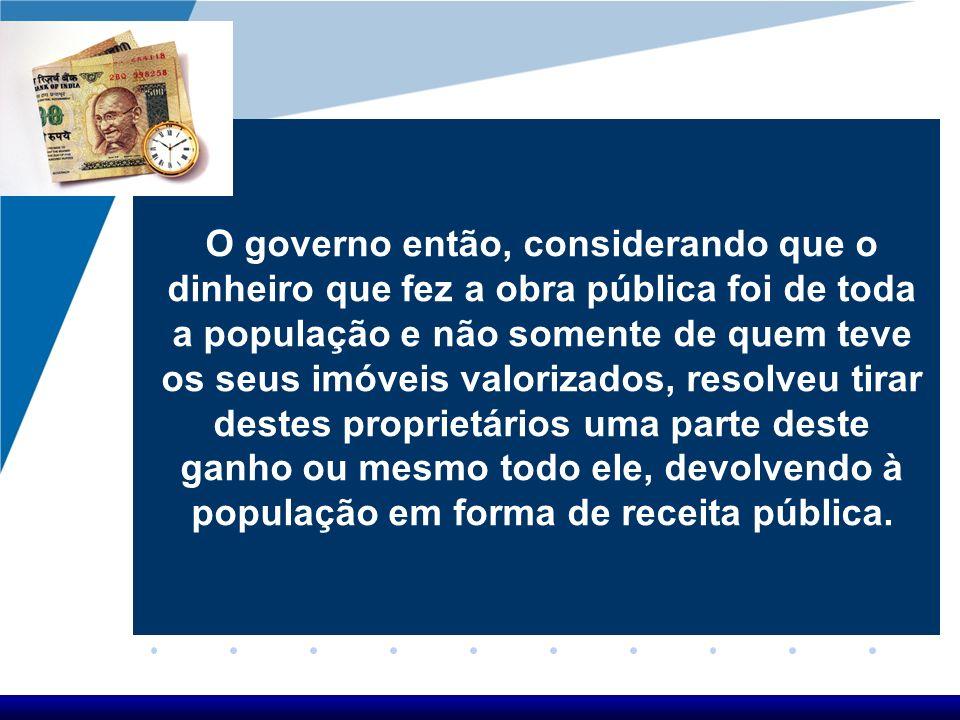 O governo então, considerando que o dinheiro que fez a obra pública foi de toda a população e não somente de quem teve os seus imóveis valorizados, re