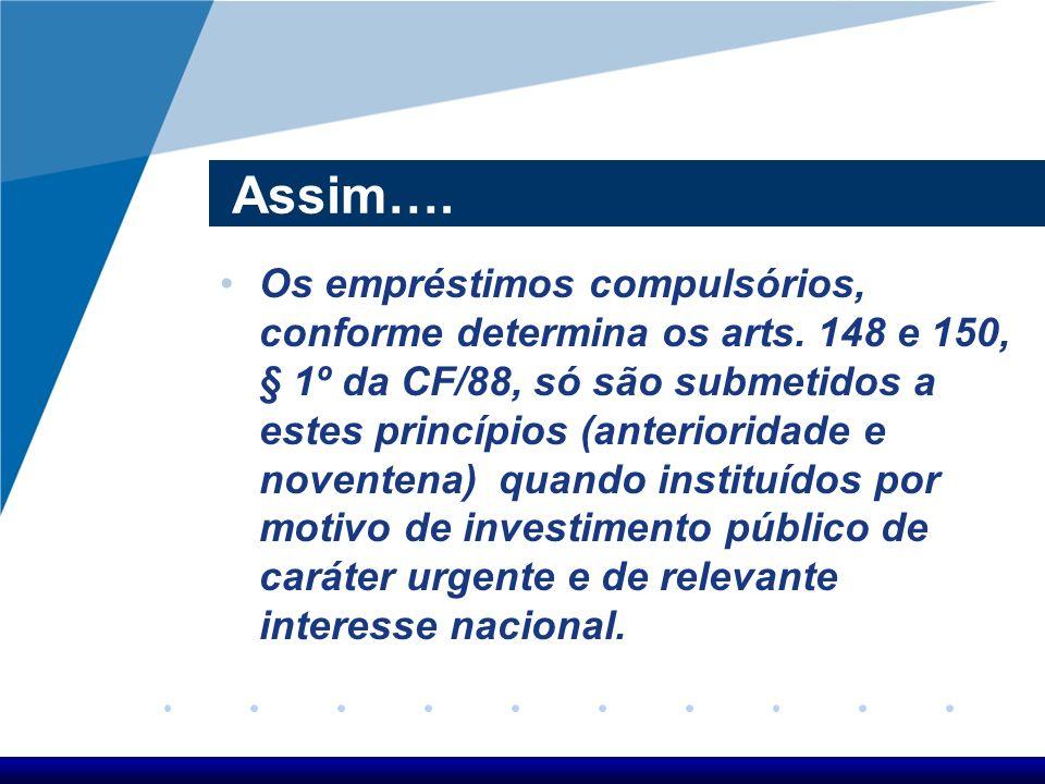 Assim…. Os empréstimos compulsórios, conforme determina os arts. 148 e 150, § 1º da CF/88, só são submetidos a estes princípios (anterioridade e noven