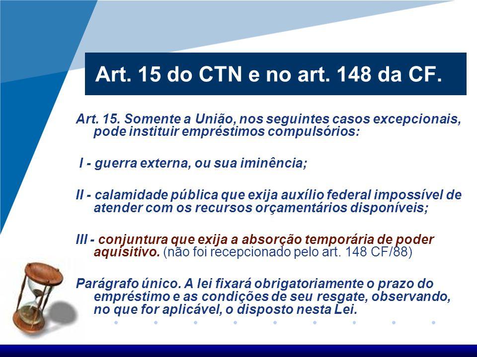 Art. 15 do CTN e no art. 148 da CF. Art. 15. Somente a União, nos seguintes casos excepcionais, pode instituir empréstimos compulsórios: I - guerra ex