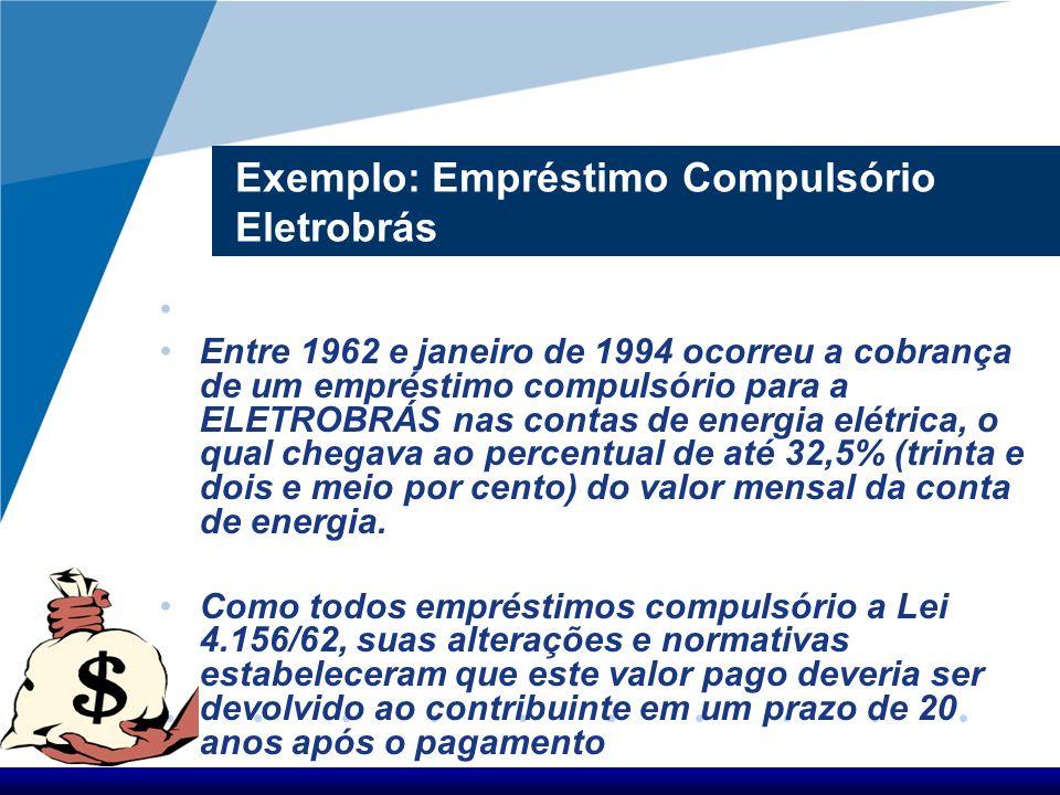 Exemplo: Empréstimo Compulsório Eletrobrás Entre 1962 e janeiro de 1994 ocorreu a cobrança de um empréstimo compulsório para a ELETROBRÁS nas contas d