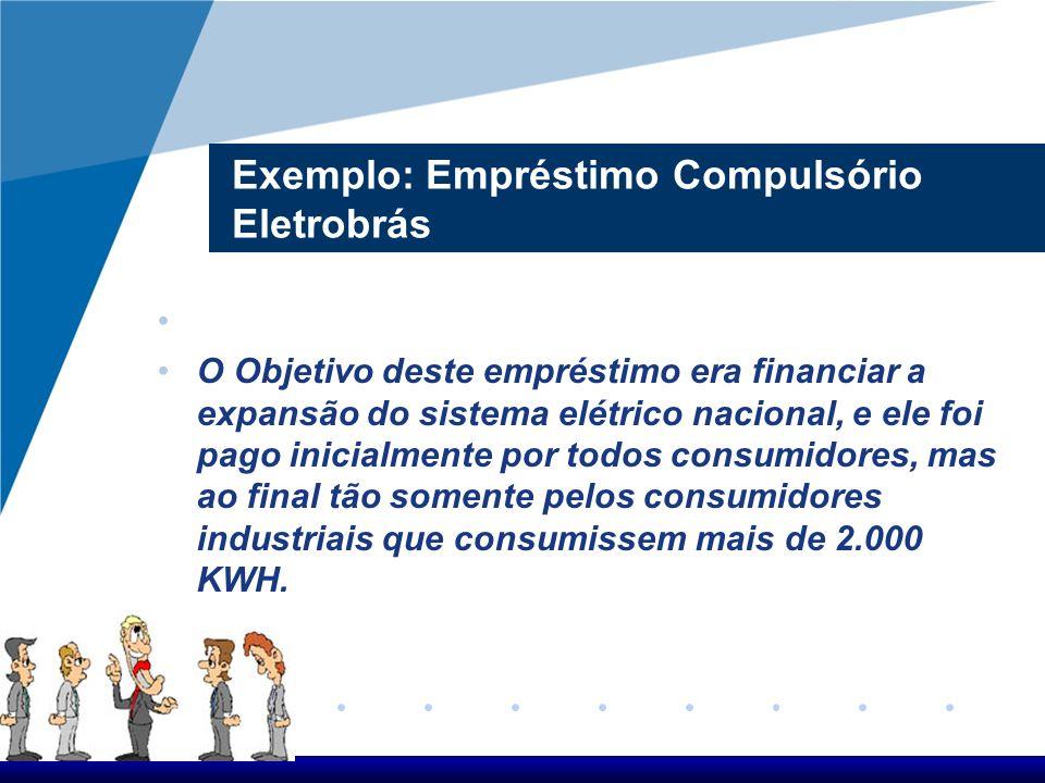 Exemplo: Empréstimo Compulsório Eletrobrás O Objetivo deste empréstimo era financiar a expansão do sistema elétrico nacional, e ele foi pago inicialme