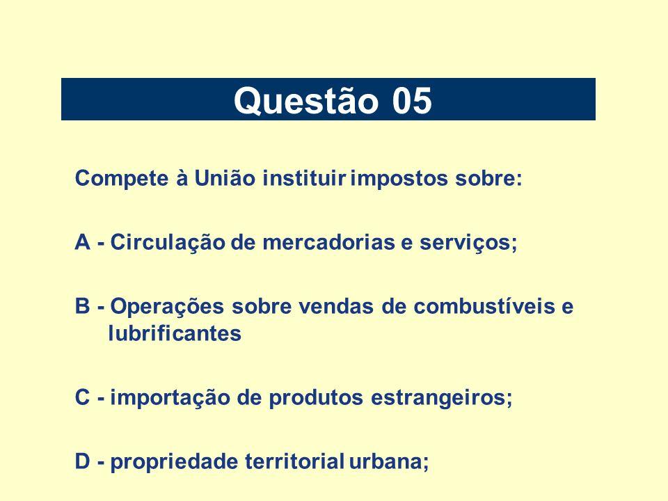 Questão 05 Compete à União instituir impostos sobre: A - Circulação de mercadorias e serviços; B - Operações sobre vendas de combustíveis e lubrifican