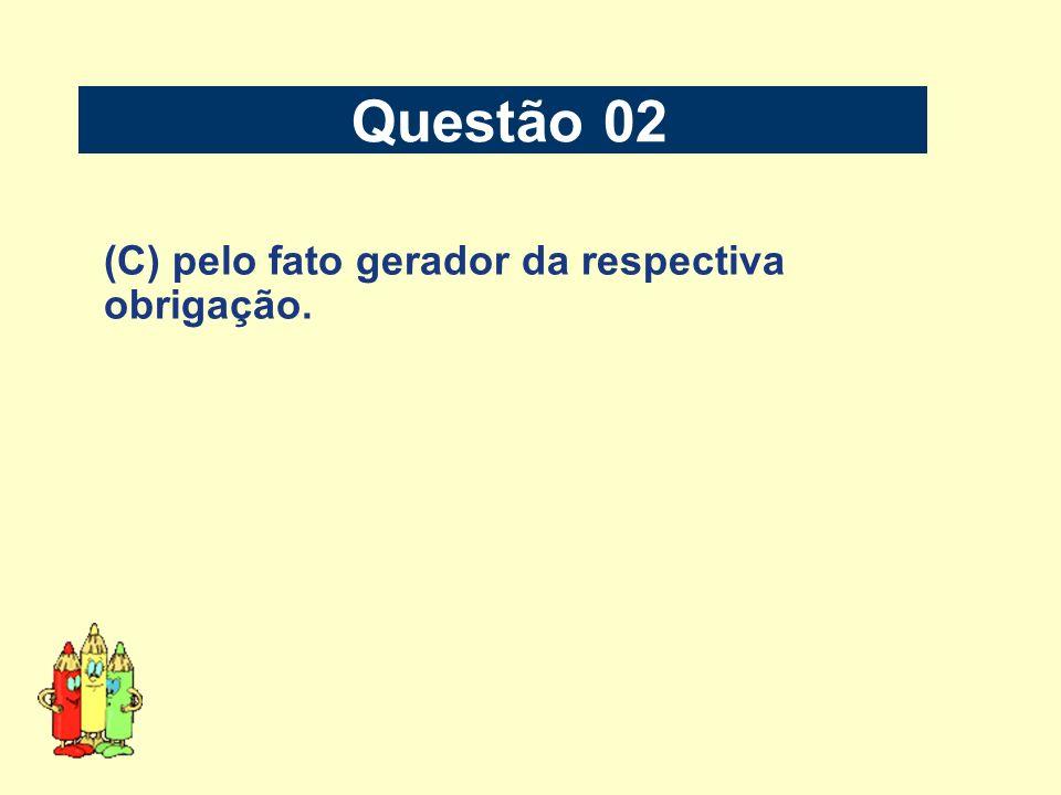 Questão 02 (C) pelo fato gerador da respectiva obrigação.