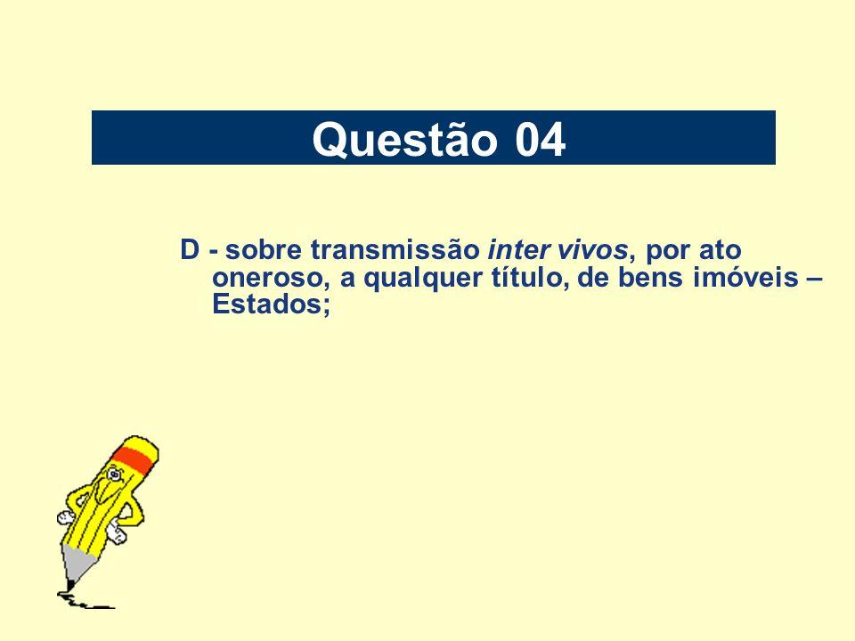 Questão 04 D - sobre transmissão inter vivos, por ato oneroso, a qualquer título, de bens imóveis – Estados;