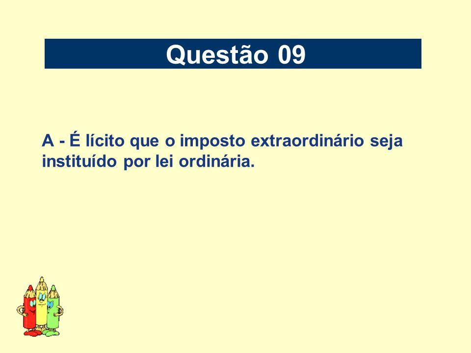 A - É lícito que o imposto extraordinário seja instituído por lei ordinária. Questão 09