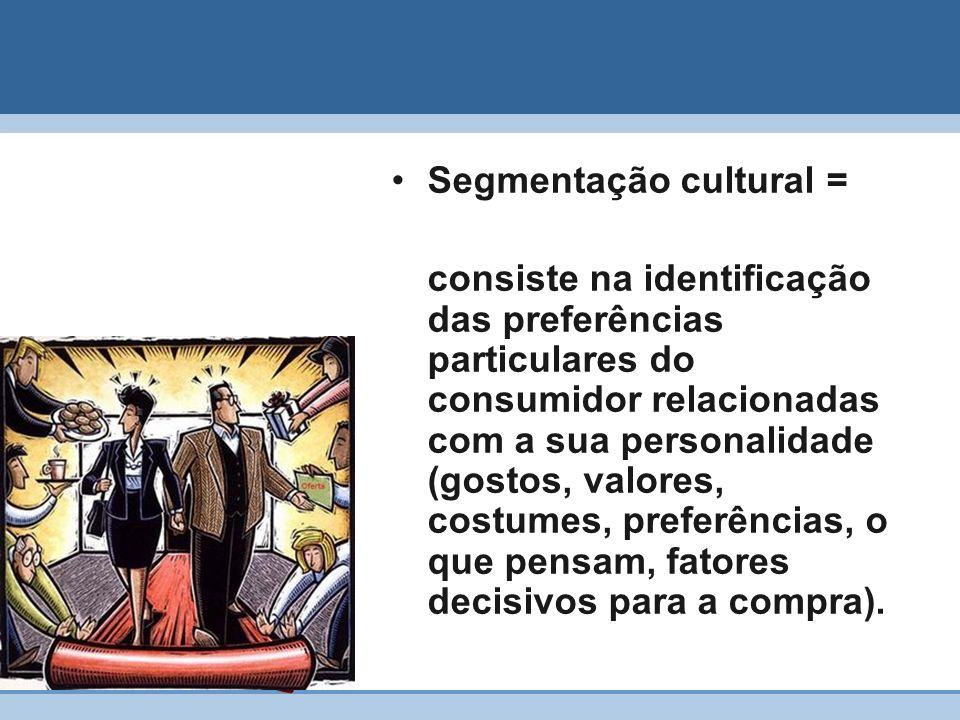 Segmentação cultural = consiste na identificação das preferências particulares do consumidor relacionadas com a sua personalidade (gostos, valores, co