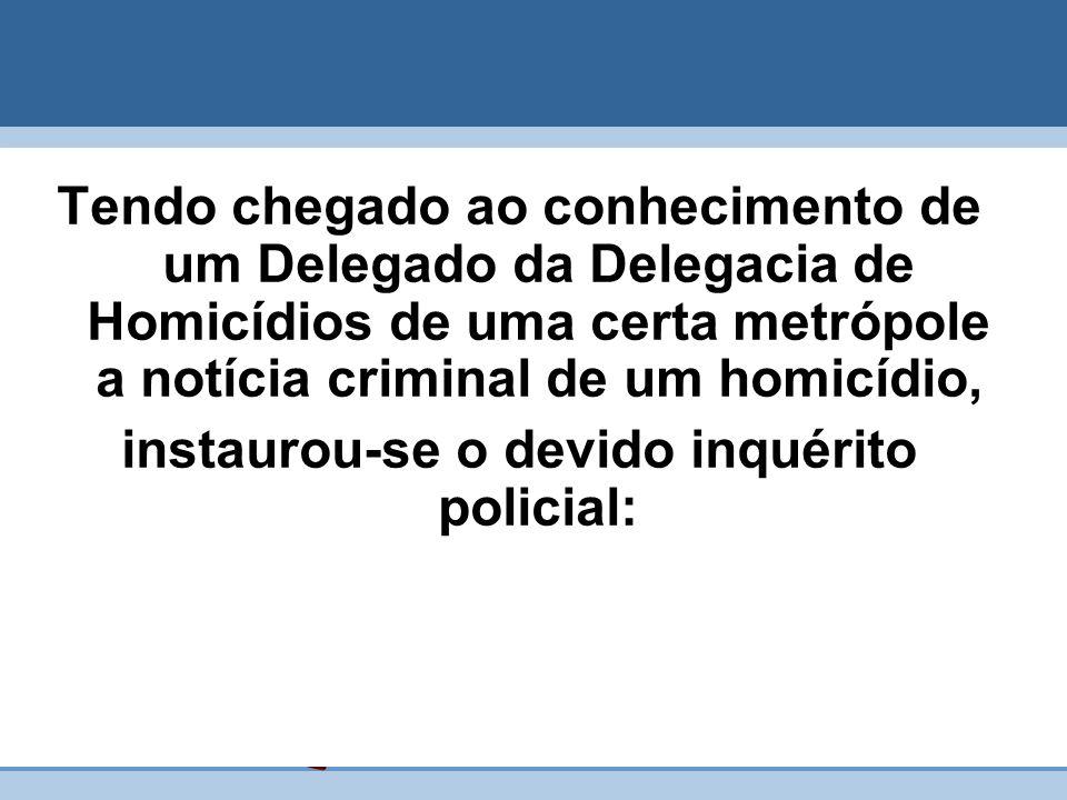 Tendo chegado ao conhecimento de um Delegado da Delegacia de Homicídios de uma certa metrópole a notícia criminal de um homicídio, instaurou-se o devi