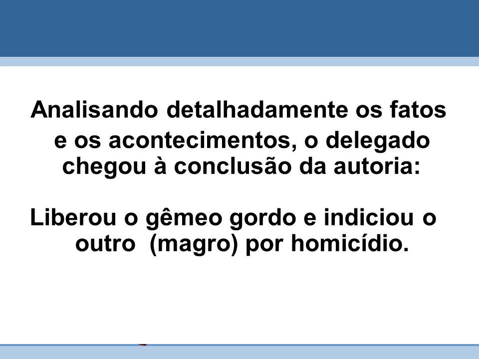 Analisando detalhadamente os fatos e os acontecimentos, o delegado chegou à conclusão da autoria: Liberou o gêmeo gordo e indiciou o outro (magro) por