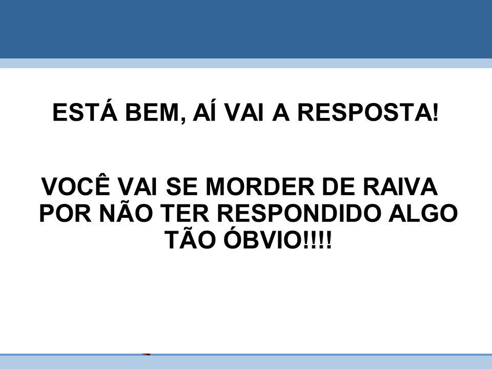 ESTÁ BEM, AÍ VAI A RESPOSTA! VOCÊ VAI SE MORDER DE RAIVA POR NÃO TER RESPONDIDO ALGO TÃO ÓBVIO!!!!