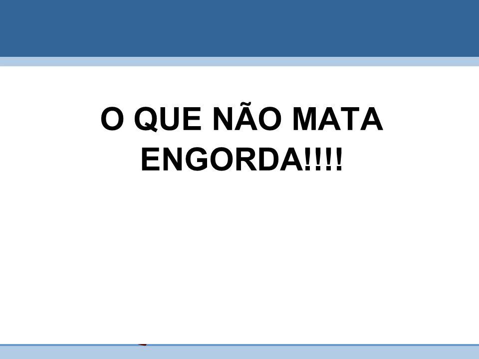 O QUE NÃO MATA ENGORDA!!!!