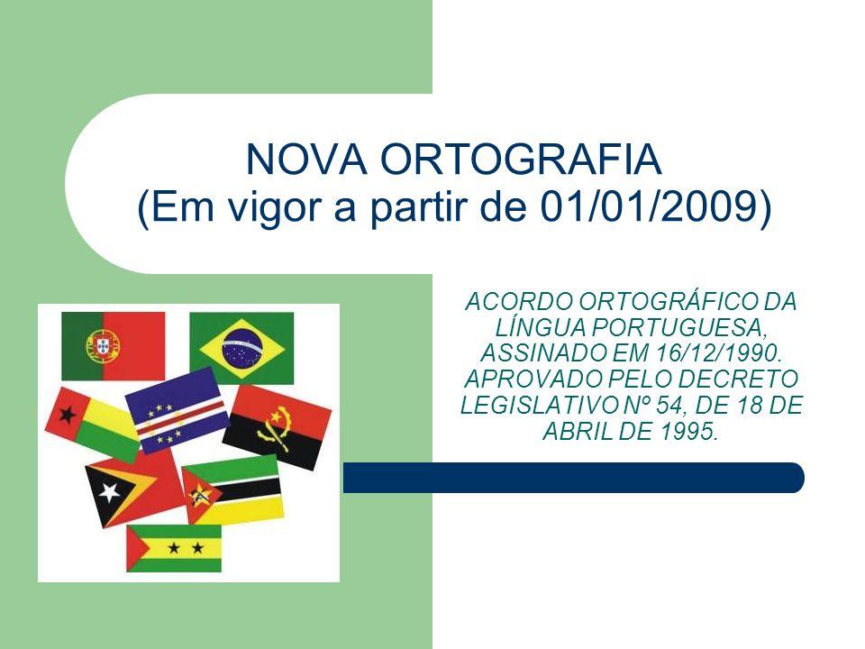 NOVA ORTOGRAFIA (Em vigor a partir de 01/01/2009) ACORDO ORTOGRÁFICO DA LÍNGUA PORTUGUESA, ASSINADO EM 16/12/1990. APROVADO PELO DECRETO LEGISLATIVO N