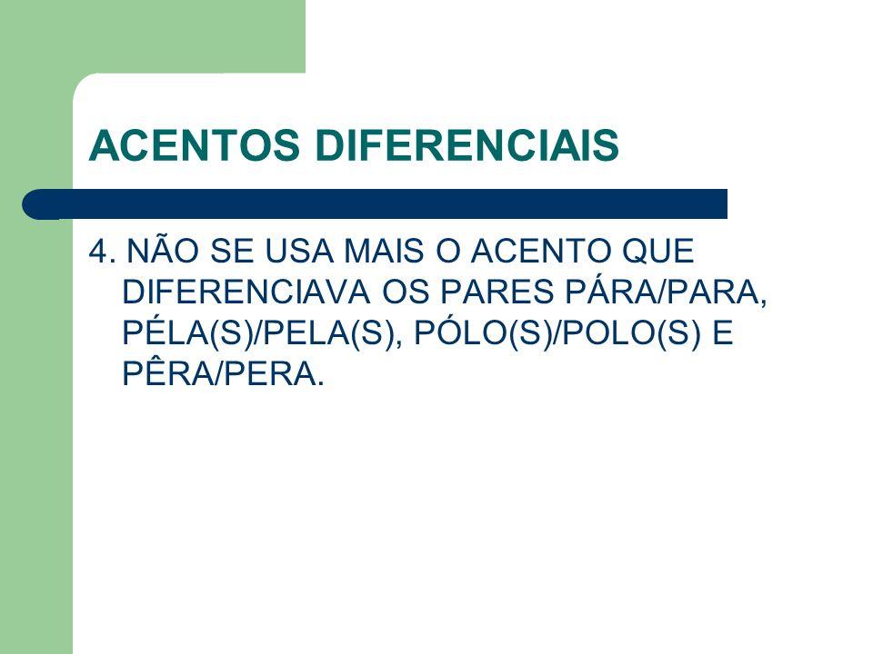 ACENTOS DIFERENCIAIS 4. NÃO SE USA MAIS O ACENTO QUE DIFERENCIAVA OS PARES PÁRA/PARA, PÉLA(S)/PELA(S), PÓLO(S)/POLO(S) E PÊRA/PERA.