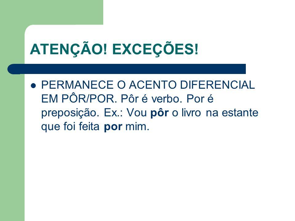 ATENÇÃO.EXCEÇÕES. PERMANECE O ACENTO DIFERENCIAL EM PÔR/POR.