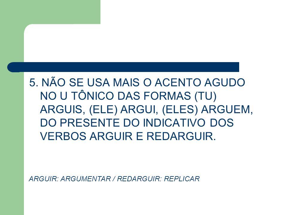 5. NÃO SE USA MAIS O ACENTO AGUDO NO U TÔNICO DAS FORMAS (TU) ARGUIS, (ELE) ARGUI, (ELES) ARGUEM, DO PRESENTE DO INDICATIVO DOS VERBOS ARGUIR E REDARG