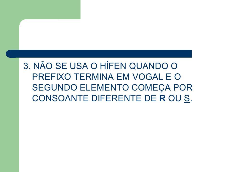 3. NÃO SE USA O HÍFEN QUANDO O PREFIXO TERMINA EM VOGAL E O SEGUNDO ELEMENTO COMEÇA POR CONSOANTE DIFERENTE DE R OU S.