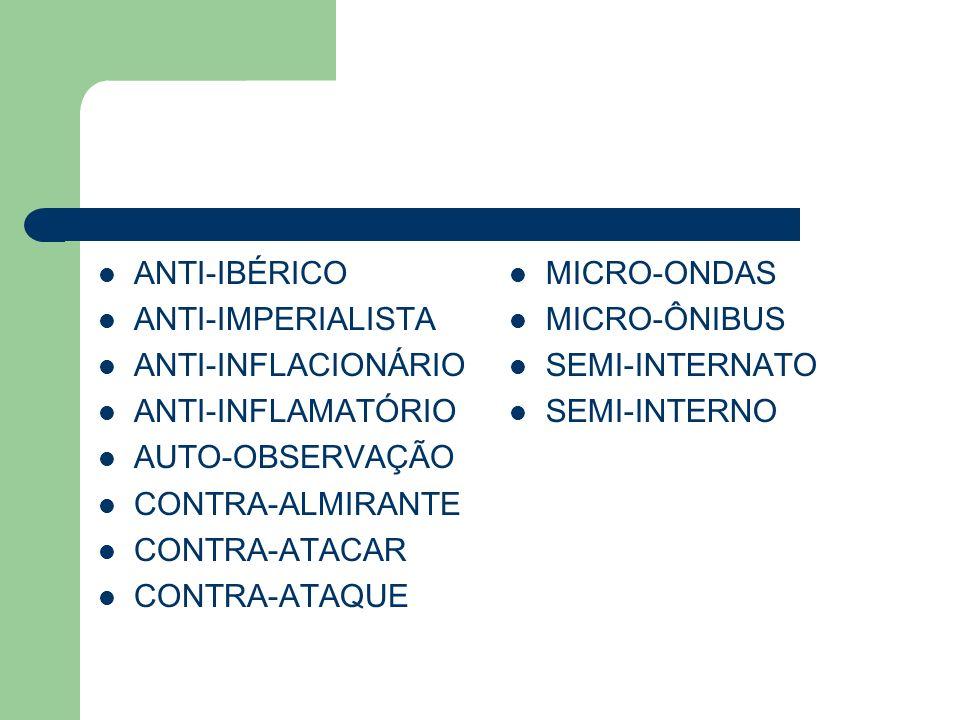 ANTI-IBÉRICO ANTI-IMPERIALISTA ANTI-INFLACIONÁRIO ANTI-INFLAMATÓRIO AUTO-OBSERVAÇÃO CONTRA-ALMIRANTE CONTRA-ATACAR CONTRA-ATAQUE MICRO-ONDAS MICRO-ÔNIBUS SEMI-INTERNATO SEMI-INTERNO