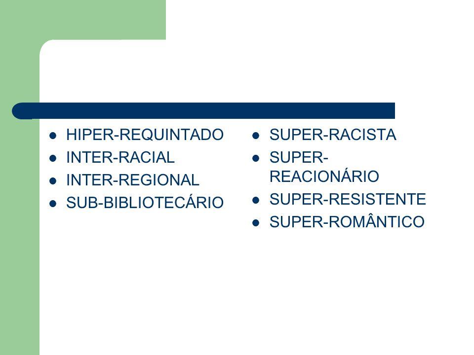 HIPER-REQUINTADO INTER-RACIAL INTER-REGIONAL SUB-BIBLIOTECÁRIO SUPER-RACISTA SUPER- REACIONÁRIO SUPER-RESISTENTE SUPER-ROMÂNTICO