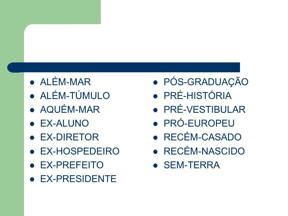 ALÉM-MAR ALÉM-TÚMULO AQUÉM-MAR EX-ALUNO EX-DIRETOR EX-HOSPEDEIRO EX-PREFEITO EX-PRESIDENTE PÓS-GRADUAÇÃO PRÉ-HISTÓRIA PRÉ-VESTIBULAR PRÓ-EUROPEU RECÉM-CASADO RECÉM-NASCIDO SEM-TERRA