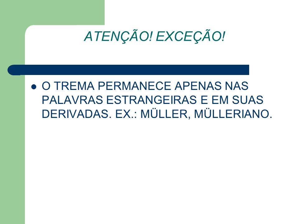 ATENÇÃO! EXCEÇÃO! O TREMA PERMANECE APENAS NAS PALAVRAS ESTRANGEIRAS E EM SUAS DERIVADAS. EX.: MÜLLER, MÜLLERIANO.