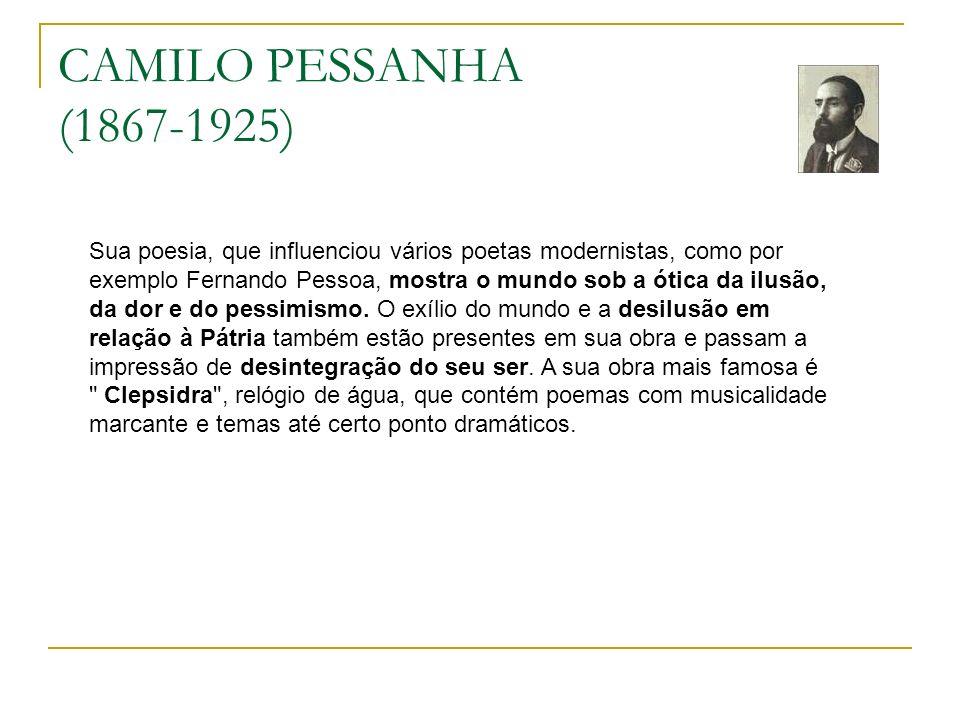 CAMILO PESSANHA (1867-1925) Sua poesia, que influenciou vários poetas modernistas, como por exemplo Fernando Pessoa, mostra o mundo sob a ótica da ilusão, da dor e do pessimismo.