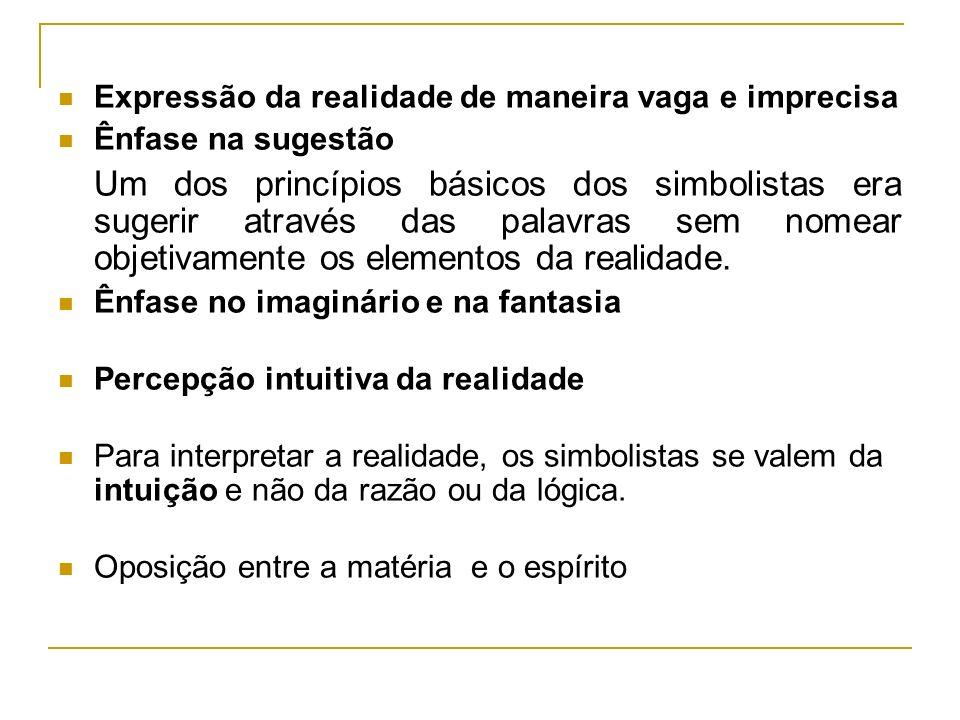 Expressão da realidade de maneira vaga e imprecisa Ênfase na sugestão Um dos princípios básicos dos simbolistas era sugerir através das palavras sem nomear objetivamente os elementos da realidade.